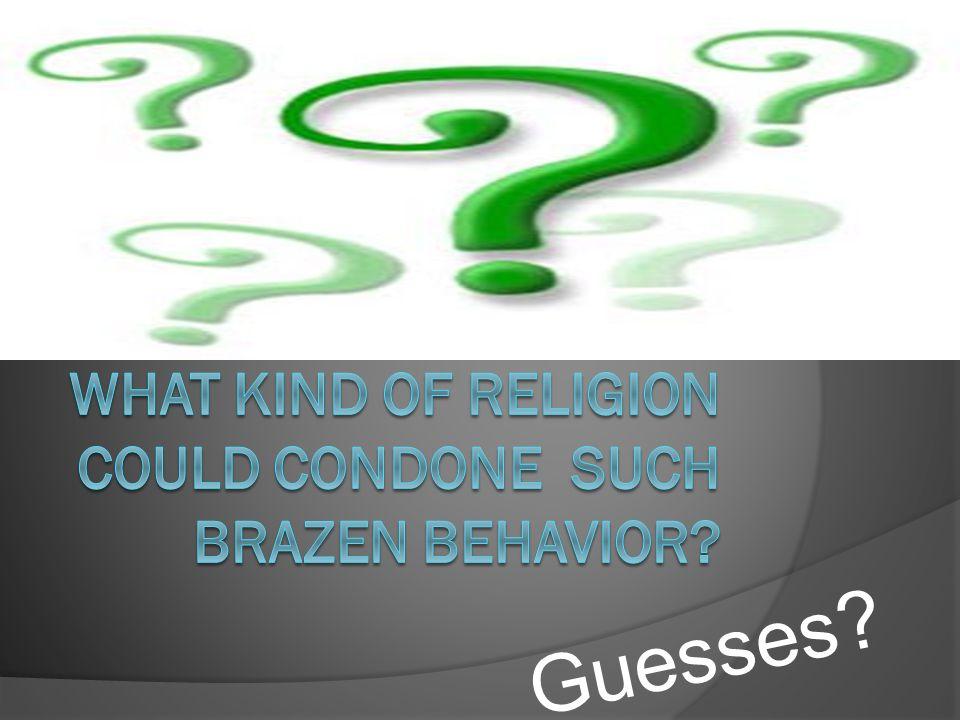 What kind of religion could condone such brazen behavior