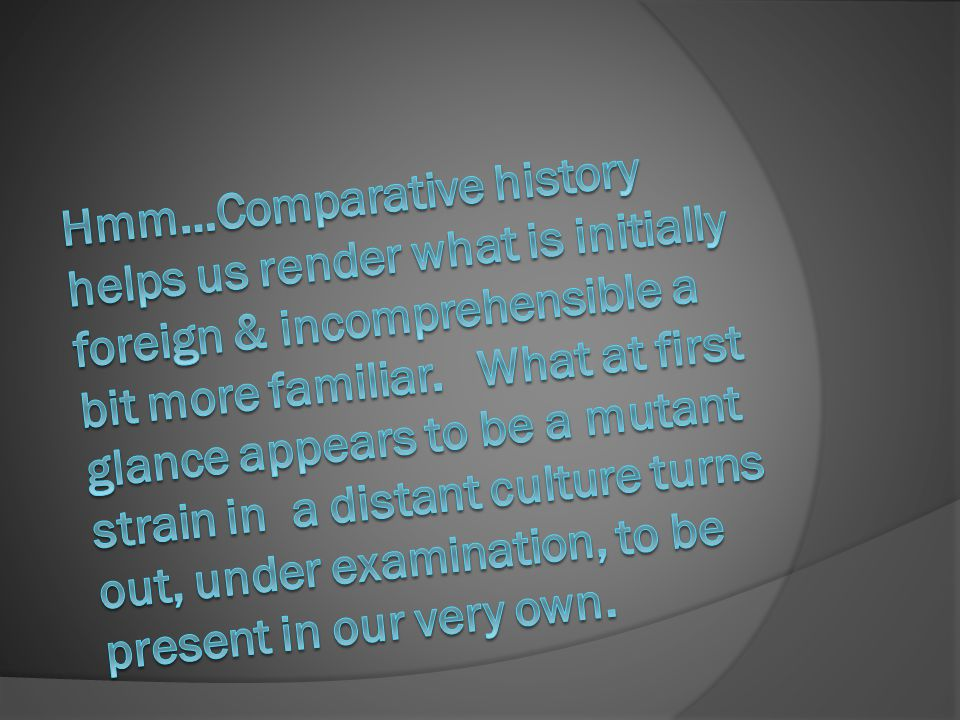 Hmm…Comparative history helps us render what is initially foreign & incomprehensible a bit more familiar.