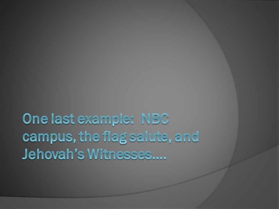 One last example: NBC campus, the flag salute, and Jehovah's Witnesses….