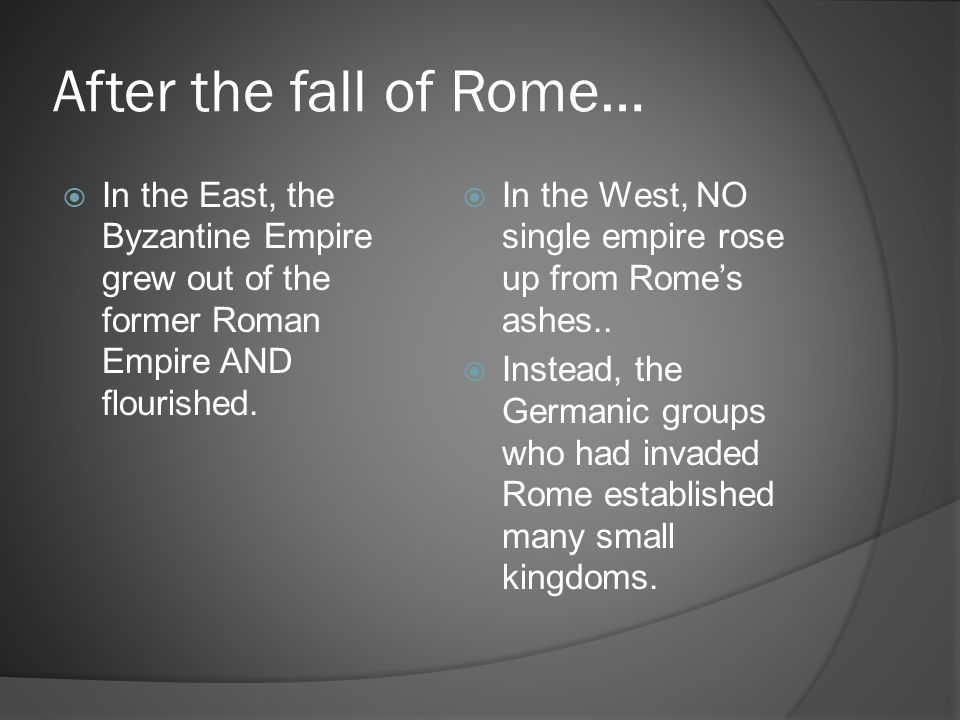 After the fall of Rome… In the East, the Byzantine Empire grew out of the former Roman Empire AND flourished.