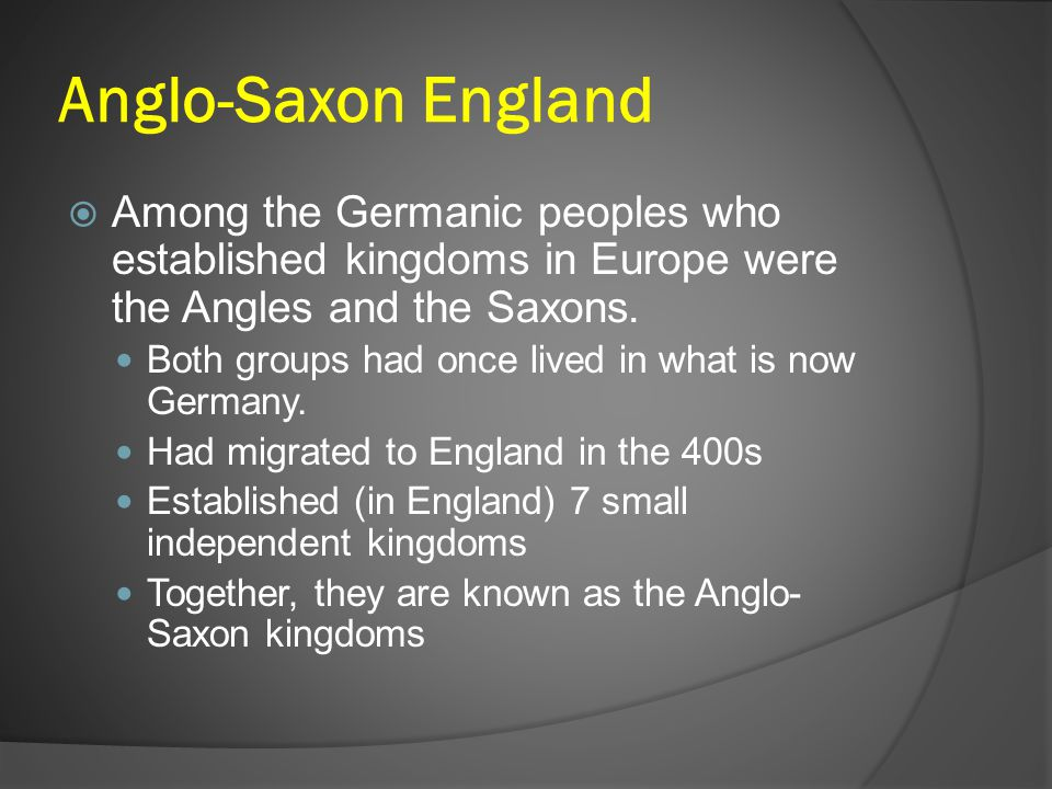 Anglo-Saxon England Among the Germanic peoples who established kingdoms in Europe were the Angles and the Saxons.