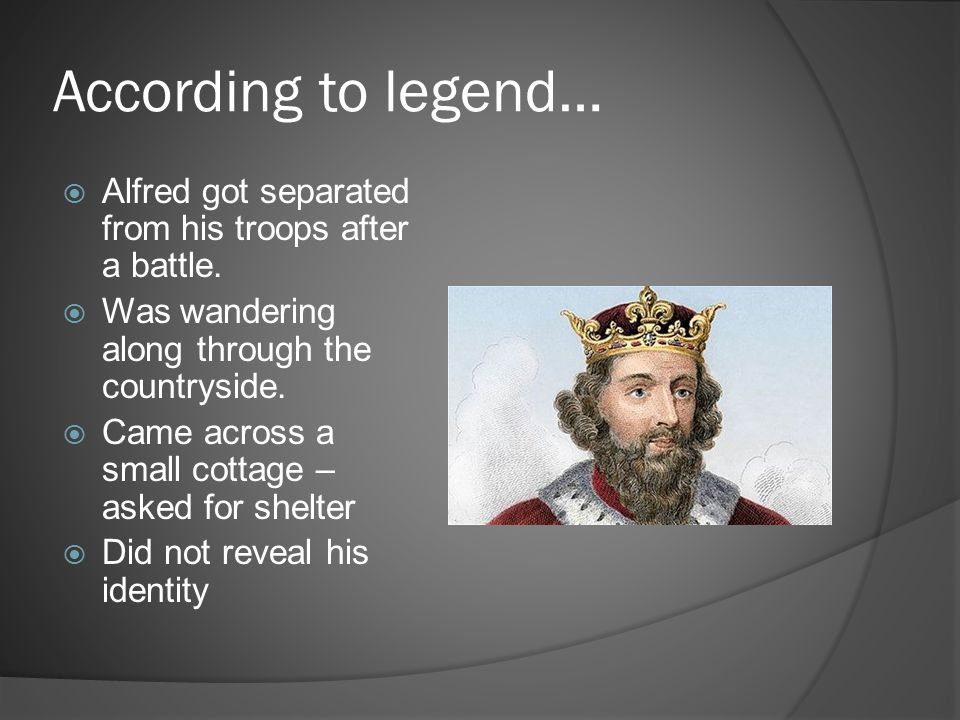 According to legend… Alfred got separated from his troops after a battle. Was wandering along through the countryside.