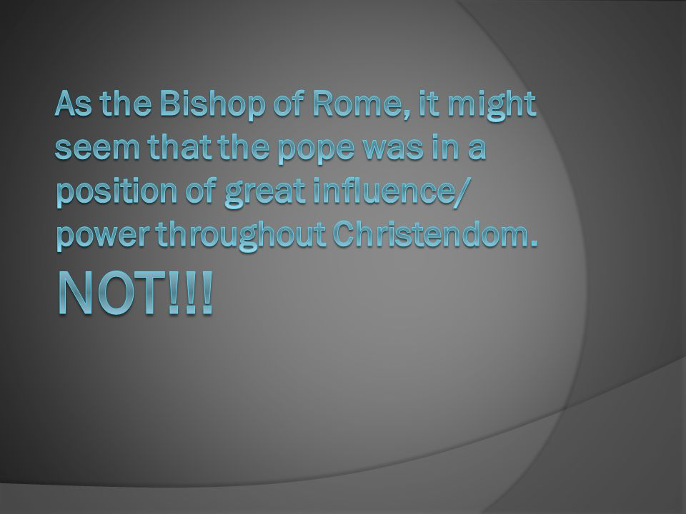 As the Bishop of Rome, it might seem that the pope was in a position of great influence/ power throughout Christendom.