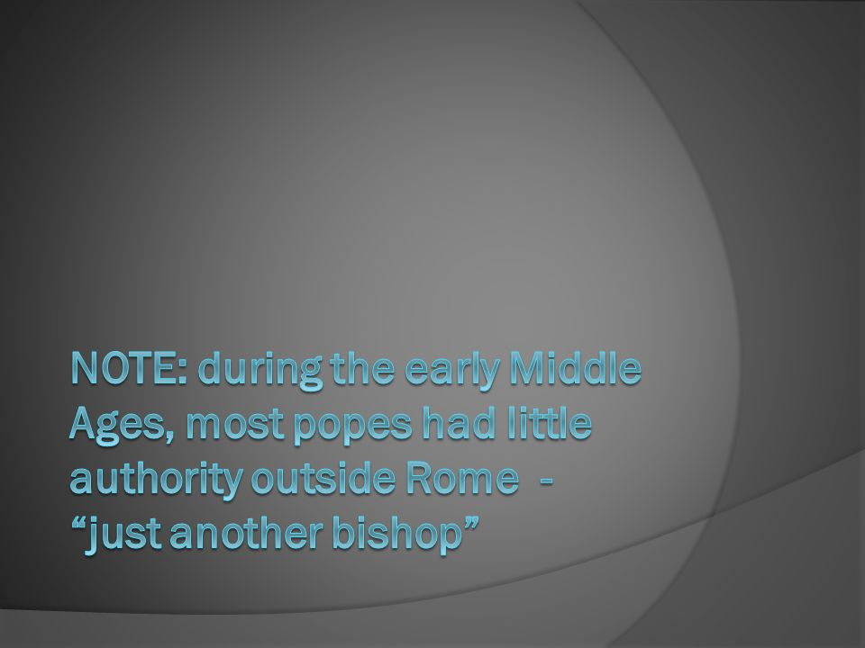 NOTE: during the early Middle Ages, most popes had little authority outside Rome - just another bishop