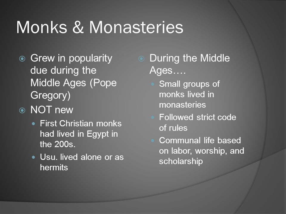 Monks & Monasteries Grew in popularity due during the Middle Ages (Pope Gregory) NOT new. First Christian monks had lived in Egypt in the 200s.