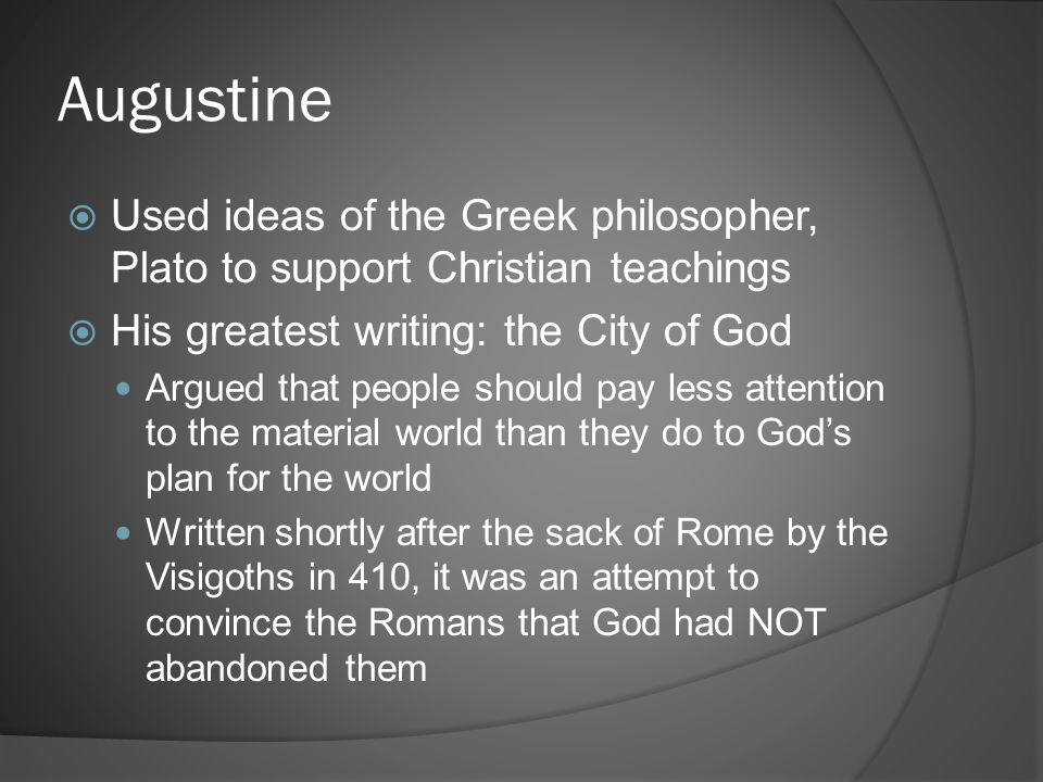 Augustine Used ideas of the Greek philosopher, Plato to support Christian teachings. His greatest writing: the City of God.