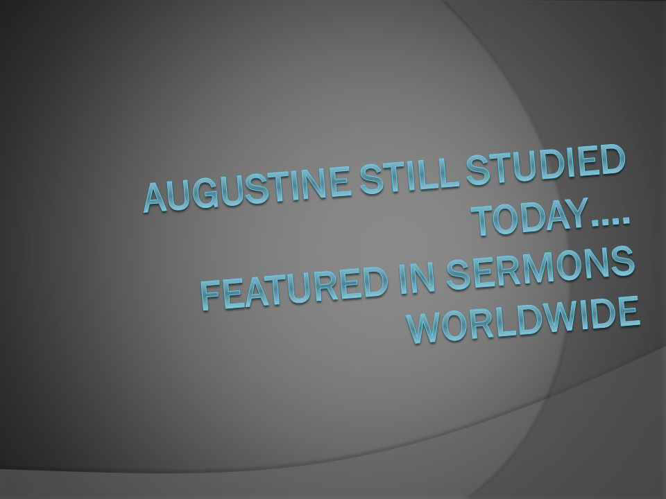 Augustine still studied today…. Featured in sermons worldwide
