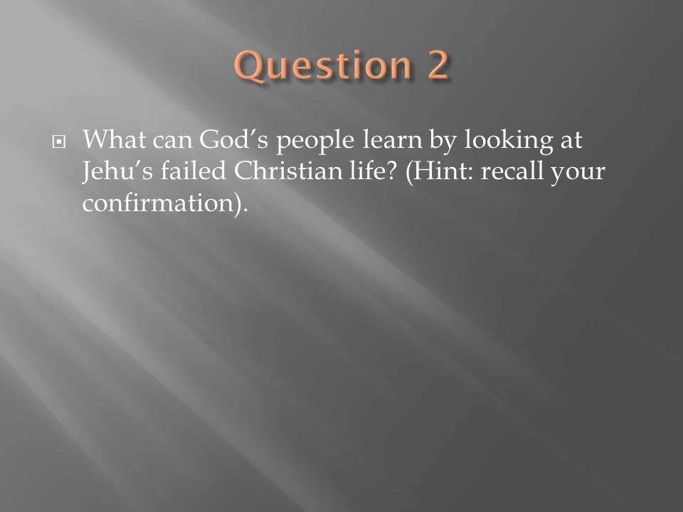 Question 2 What can God's people learn by looking at Jehu's failed Christian life.