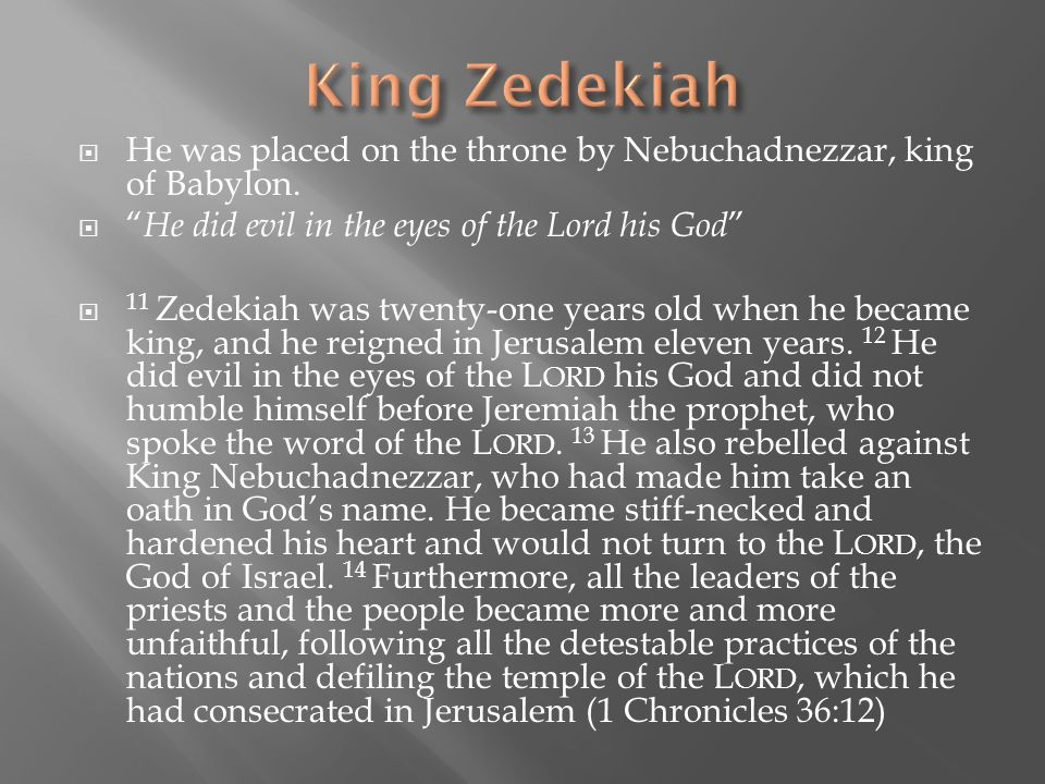 King Zedekiah He was placed on the throne by Nebuchadnezzar, king of Babylon. He did evil in the eyes of the Lord his God