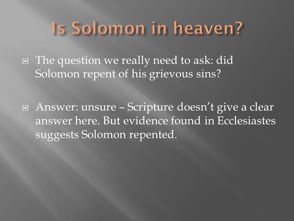 Is Solomon in heaven The question we really need to ask: did Solomon repent of his grievous sins