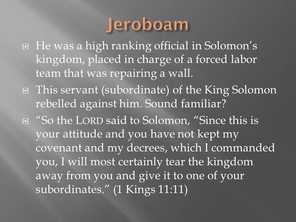 Jeroboam He was a high ranking official in Solomon's kingdom, placed in charge of a forced labor team that was repairing a wall.