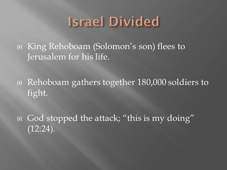 Israel Divided King Rehoboam (Solomon's son) flees to Jerusalem for his life. Rehoboam gathers together 180,000 soldiers to fight.