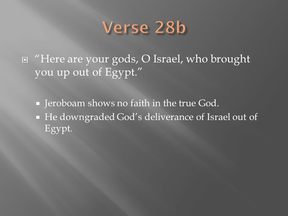 Verse 28b Here are your gods, O Israel, who brought you up out of Egypt. Jeroboam shows no faith in the true God.