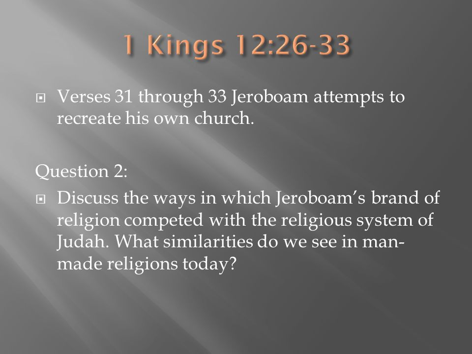 1 Kings 12:26-33 Verses 31 through 33 Jeroboam attempts to recreate his own church. Question 2:
