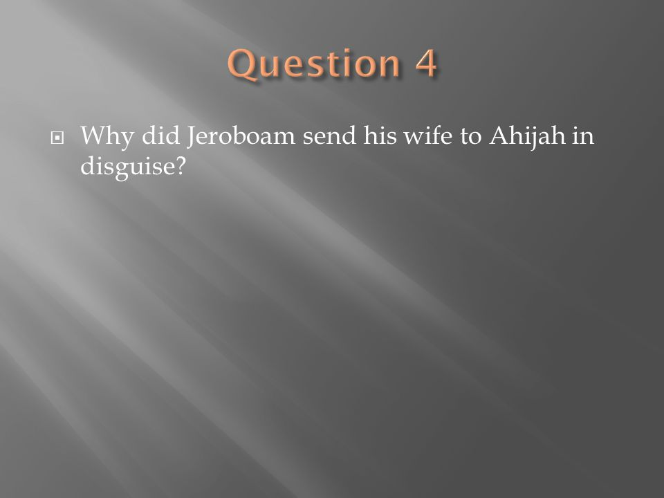 Question 4 Why did Jeroboam send his wife to Ahijah in disguise