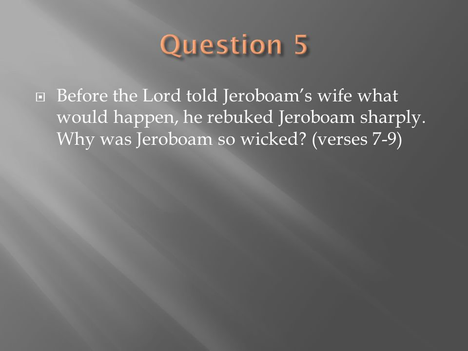 Question 5 Before the Lord told Jeroboam's wife what would happen, he rebuked Jeroboam sharply.
