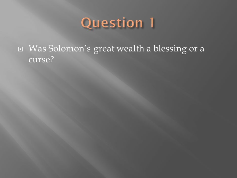 Question 1 Was Solomon's great wealth a blessing or a curse