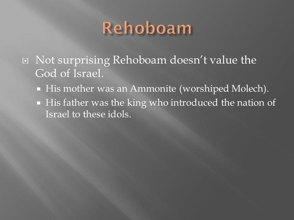 Rehoboam Not surprising Rehoboam doesn't value the God of Israel.