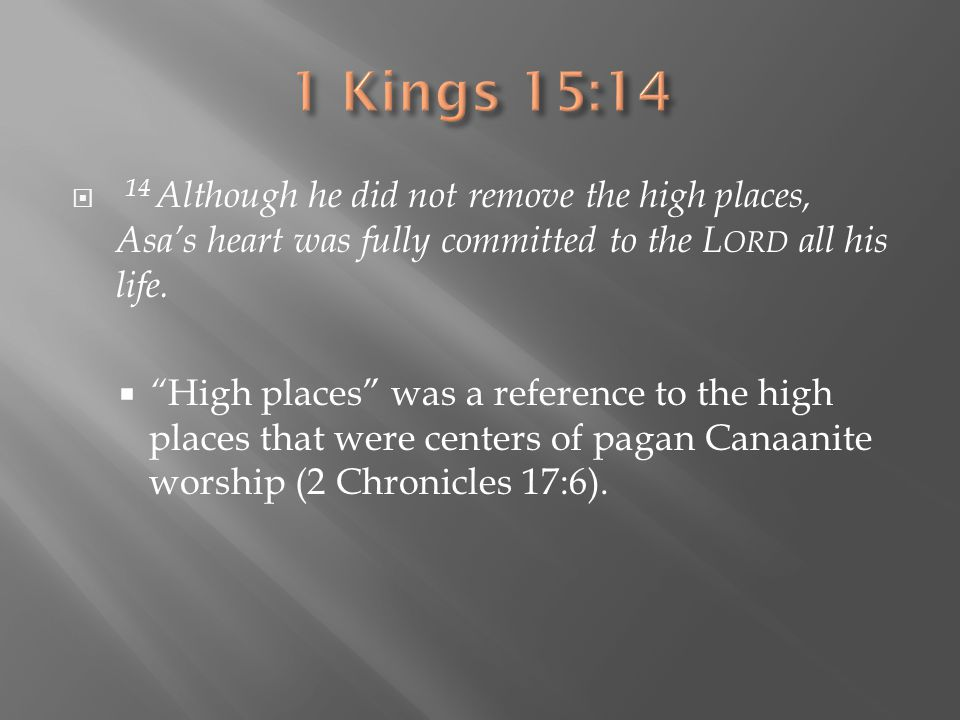1 Kings 15:14 14 Although he did not remove the high places, Asa's heart was fully committed to the Lord all his life.