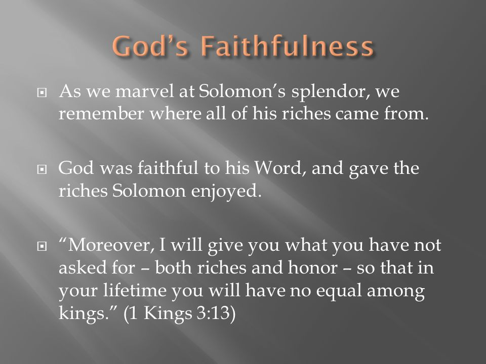 God's Faithfulness As we marvel at Solomon's splendor, we remember where all of his riches came from.