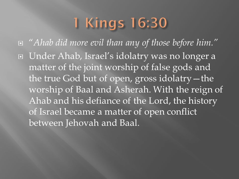 1 Kings 16:30 Ahab did more evil than any of those before him.