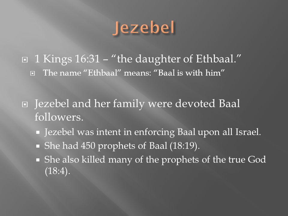 Jezebel 1 Kings 16:31 – the daughter of Ethbaal.