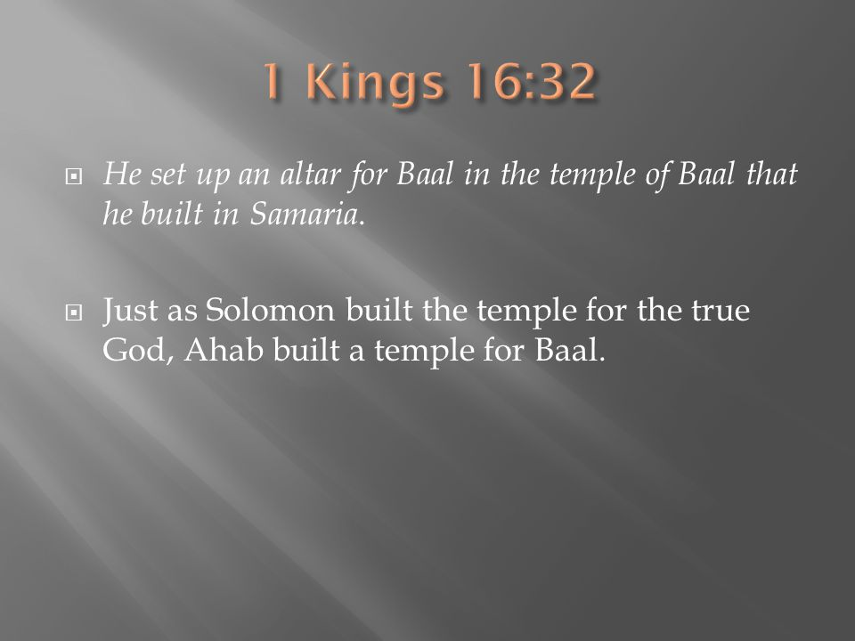 1 Kings 16:32 He set up an altar for Baal in the temple of Baal that he built in Samaria.