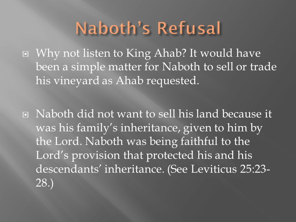 Naboth's Refusal Why not listen to King Ahab It would have been a simple matter for Naboth to sell or trade his vineyard as Ahab requested.