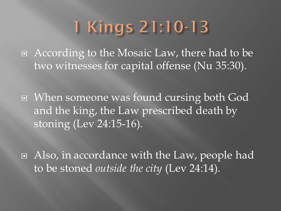 1 Kings 21:10-13 According to the Mosaic Law, there had to be two witnesses for capital offense (Nu 35:30).