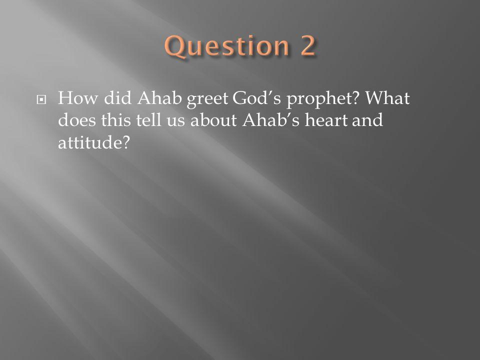 Question 2 How did Ahab greet God's prophet.