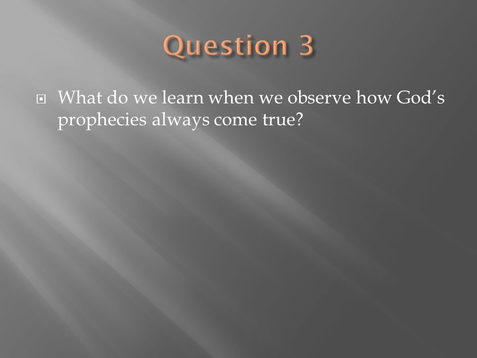 Question 3 What do we learn when we observe how God's prophecies always come true