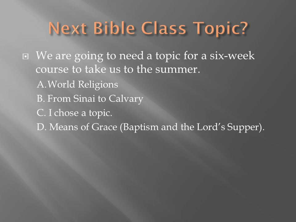 Next Bible Class Topic We are going to need a topic for a six-week course to take us to the summer.