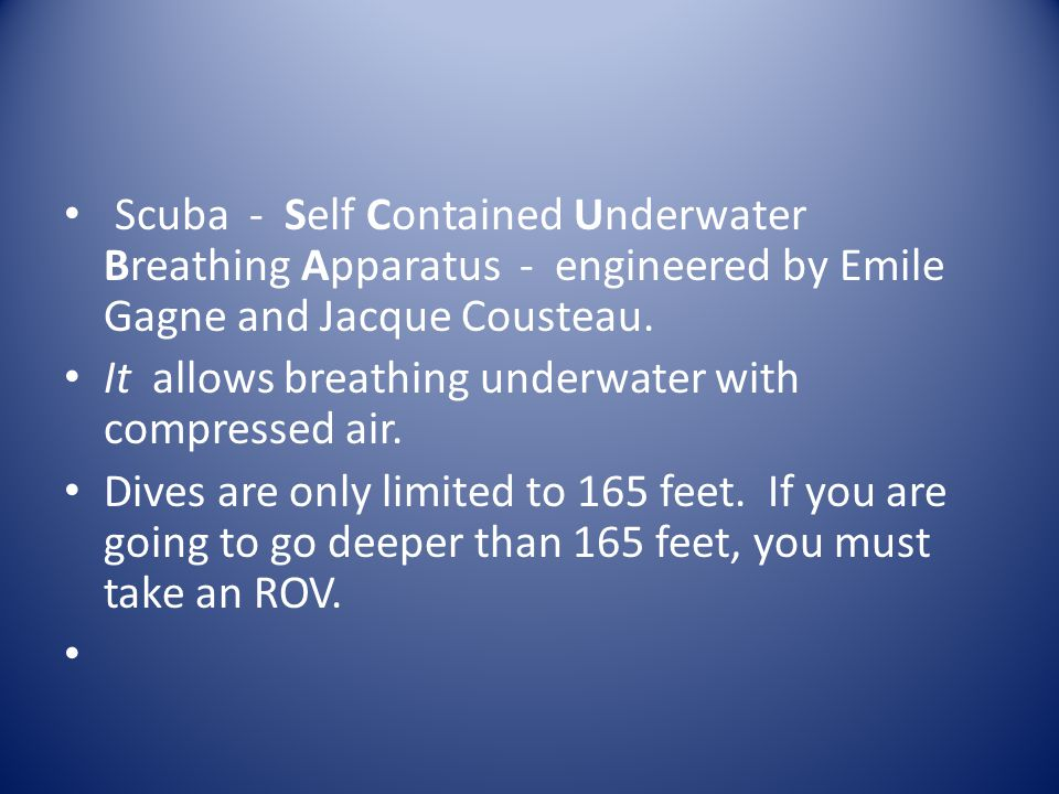 Scuba - Self Contained Underwater Breathing Apparatus - engineered by Emile Gagne and Jacque Cousteau.