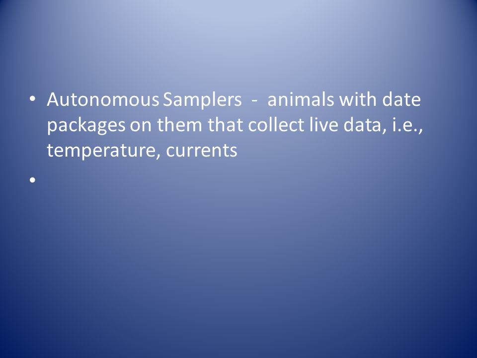 Autonomous Samplers - animals with date packages on them that collect live data, i.e., temperature, currents