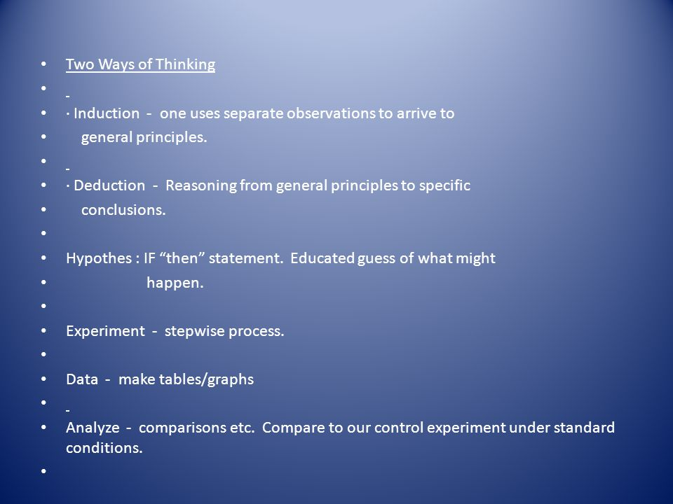 Two Ways of Thinking · Induction - one uses separate observations to arrive to. general principles.