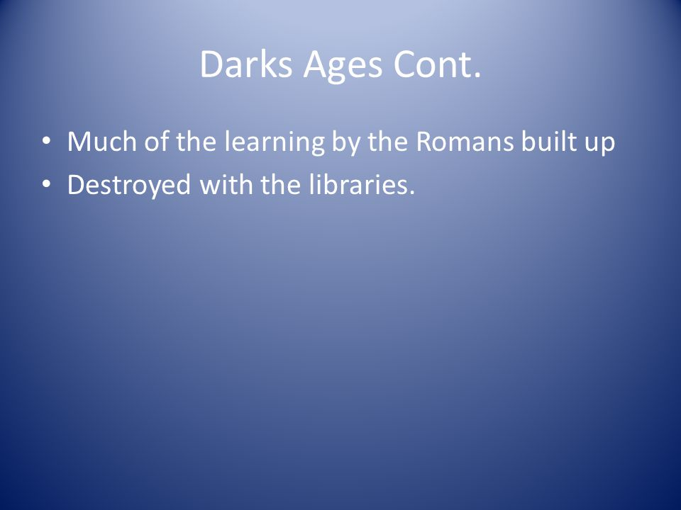 Darks Ages Cont. Much of the learning by the Romans built up