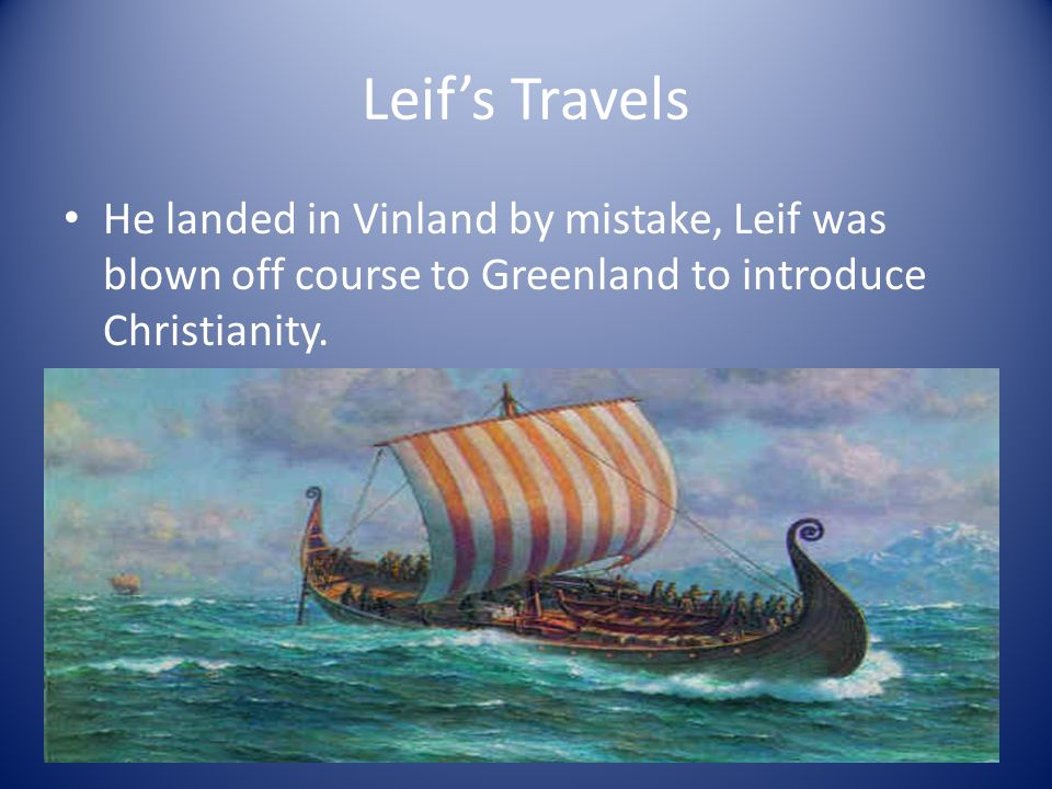 Leif's Travels He landed in Vinland by mistake, Leif was blown off course to Greenland to introduce Christianity.