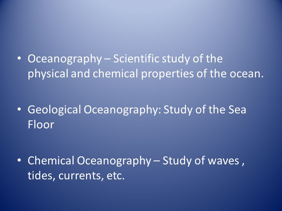 Oceanography – Scientific study of the physical and chemical properties of the ocean.