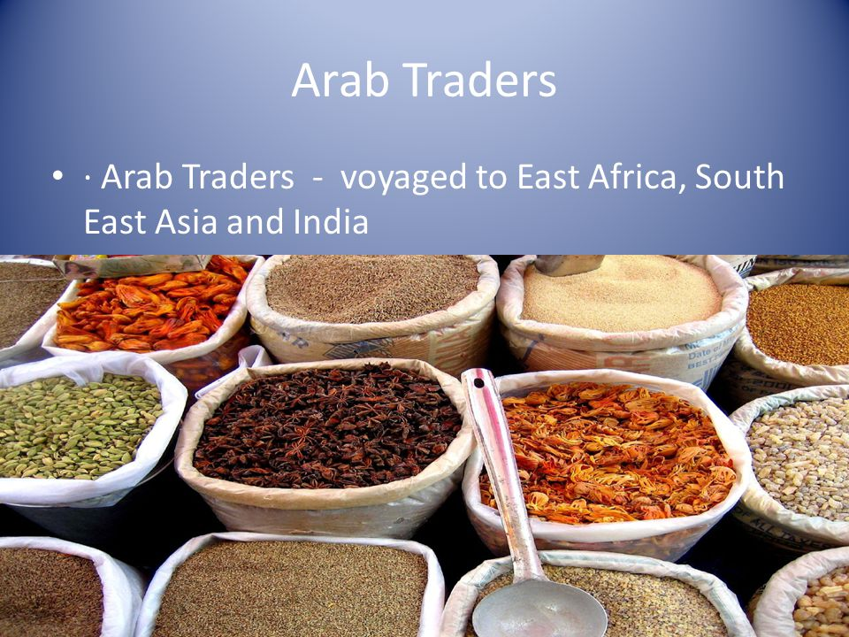 Arab Traders · Arab Traders - voyaged to East Africa, South East Asia and India ·