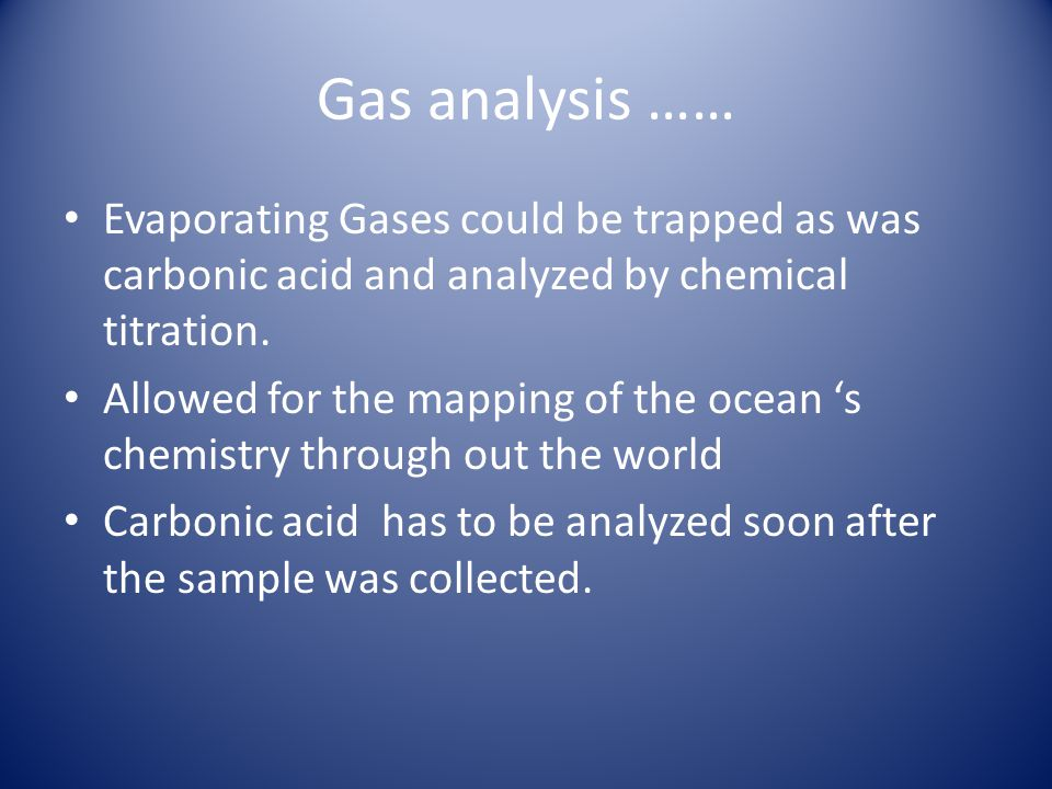 Gas analysis …… Evaporating Gases could be trapped as was carbonic acid and analyzed by chemical titration.