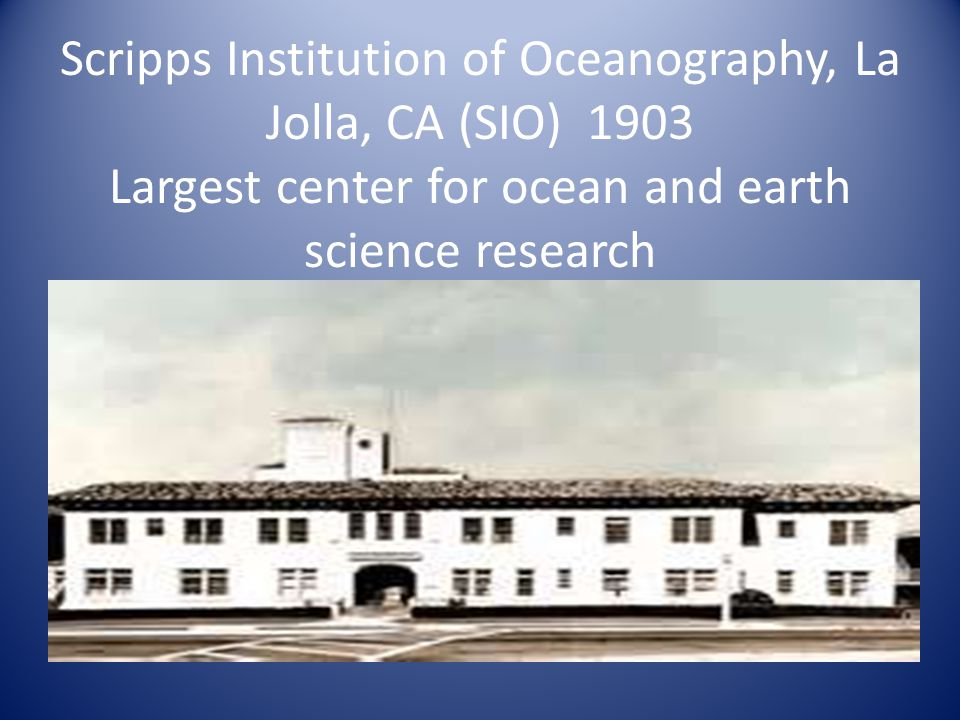 Scripps Institution of Oceanography, La Jolla, CA (SIO) 1903 Largest center for ocean and earth science research