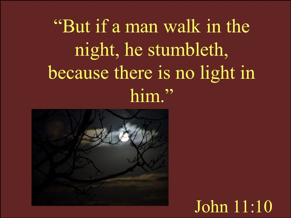 But if a man walk in the night, he stumbleth, because there is no light in him.