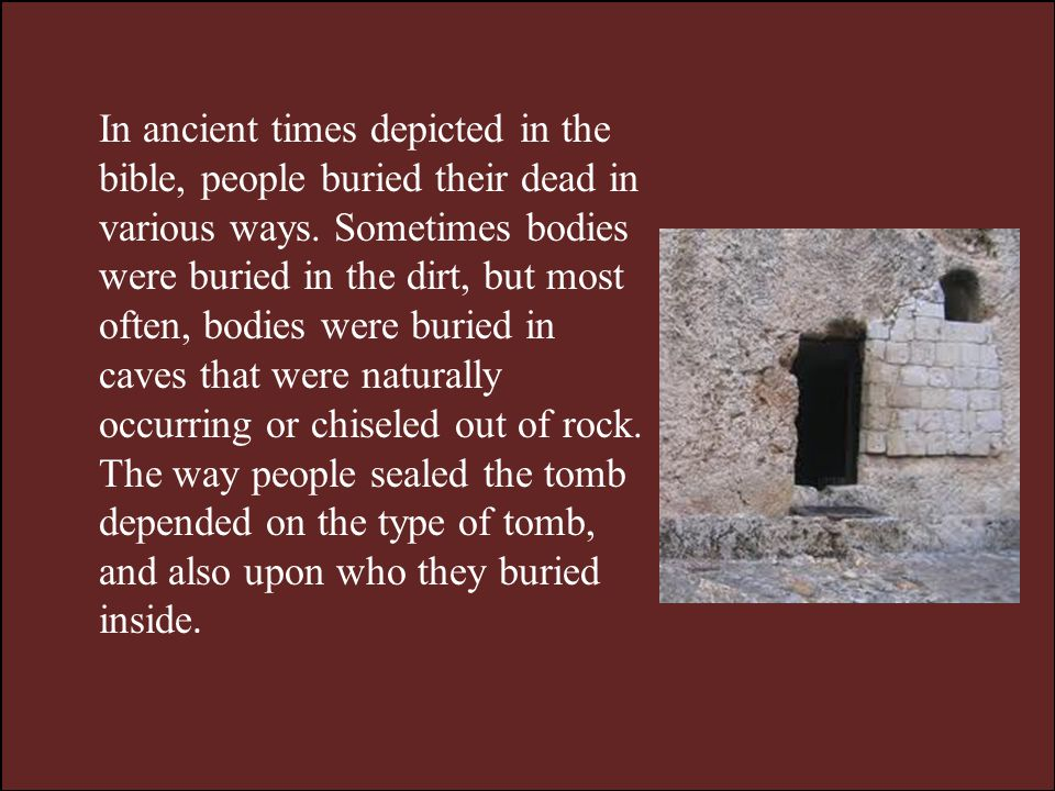 In ancient times depicted in the bible, people buried their dead in various ways.