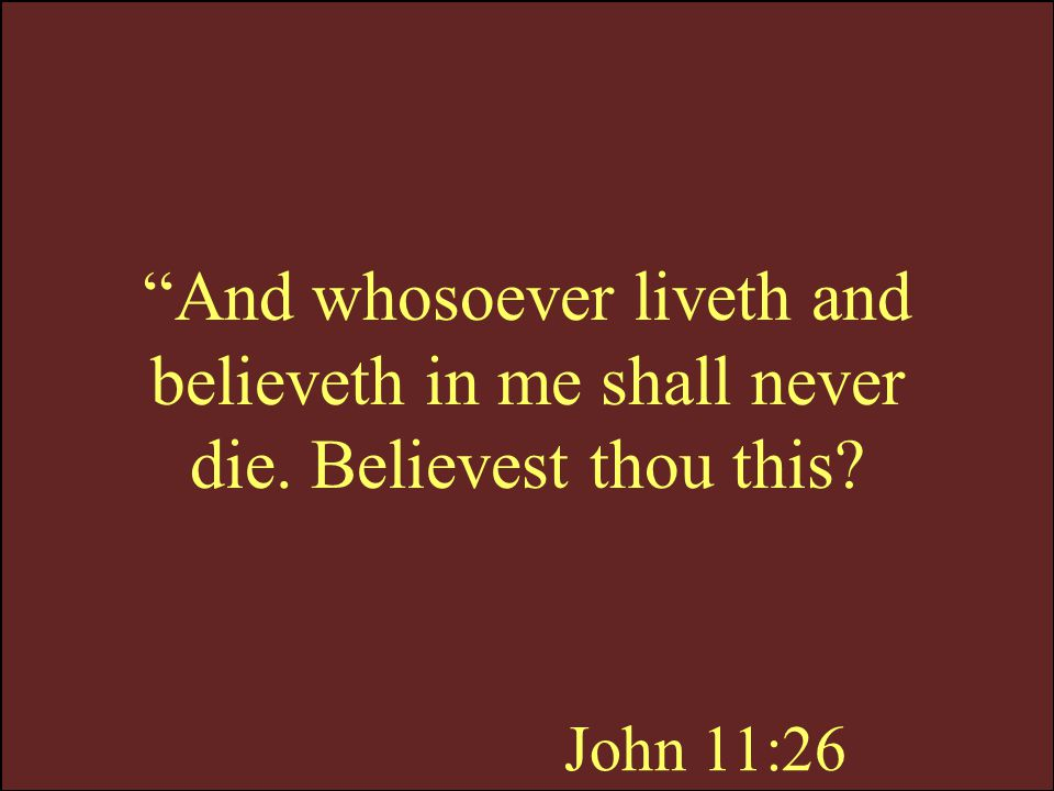 And whosoever liveth and believeth in me shall never die