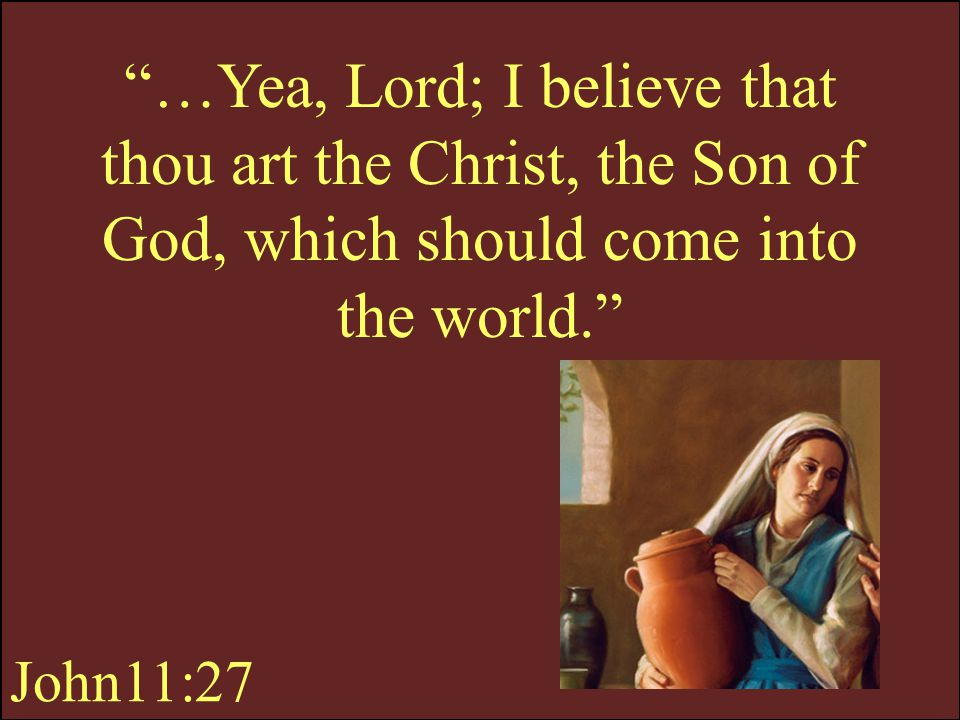 …Yea, Lord; I believe that thou art the Christ, the Son of God, which should come into the world.