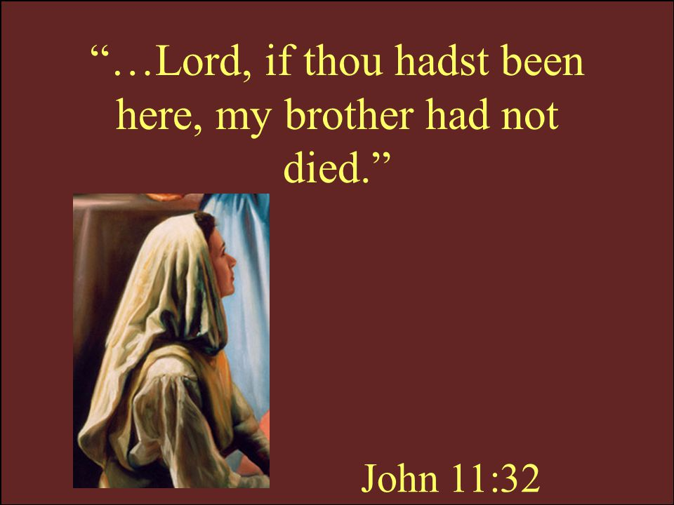 …Lord, if thou hadst been here, my brother had not died.