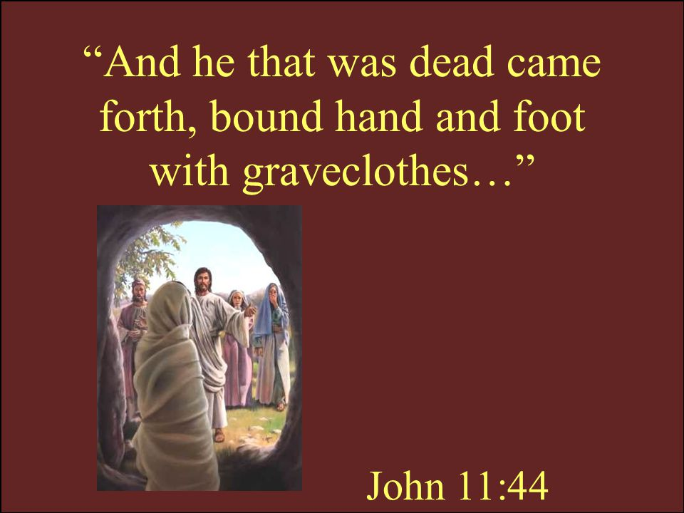And he that was dead came forth, bound hand and foot with graveclothes…