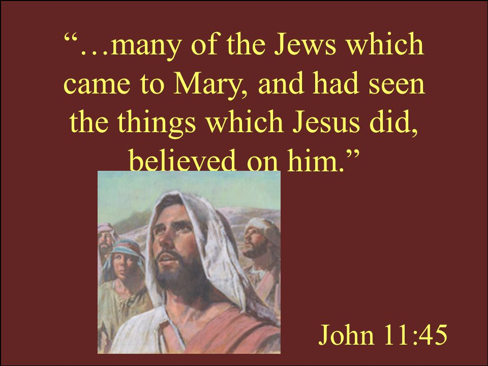 …many of the Jews which came to Mary, and had seen the things which Jesus did, believed on him.