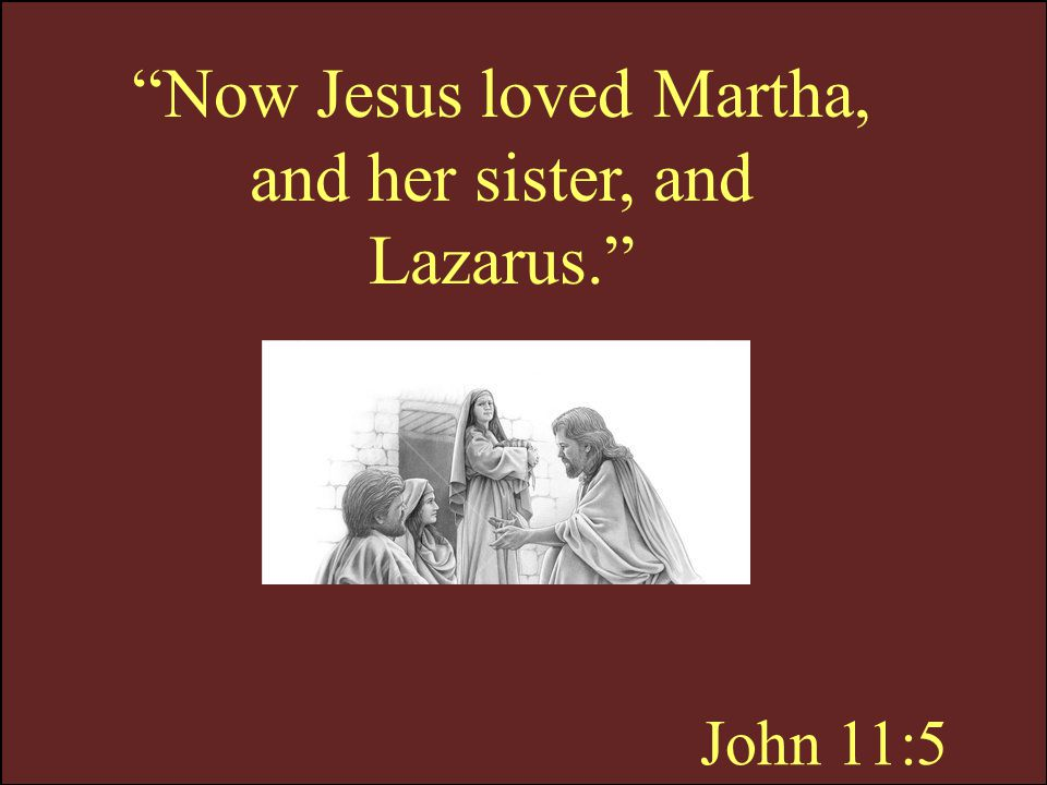 Now Jesus loved Martha, and her sister, and Lazarus.