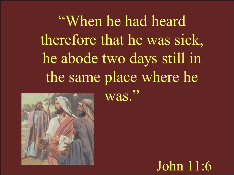 When he had heard therefore that he was sick, he abode two days still in the same place where he was.